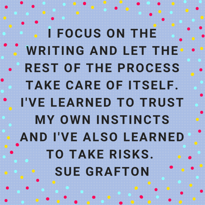 i-focus-on-the-writing-and-let-the-rest-of-the-process-take-care-of-itself-ive-learned-to-trust-my-own-instincts-and-ive-also-learned-to-take-risks-sue-grafton