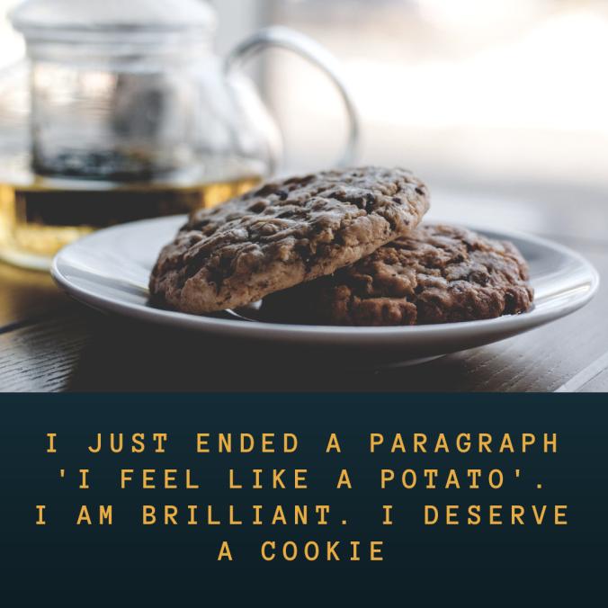 i-just-ended-a-paragraph-i-feel-like-a-potato-i-am-brilliant-i-deserve-a-cookie