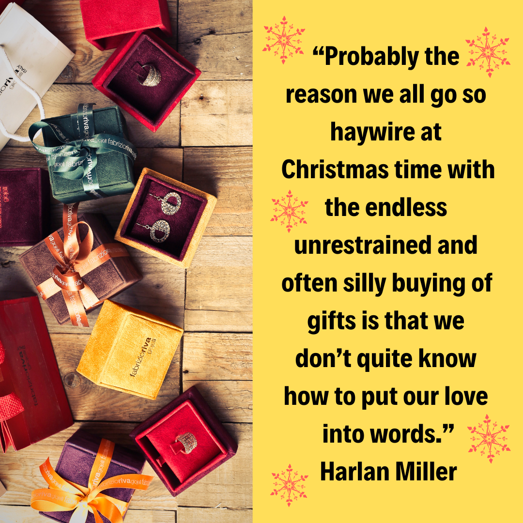 """Probably the reason we all go so haywire at Christmas time with the endless unrestrained and often silly buying of gifts is that we don't quite know how to put our love into words."" – Harlan Miller"