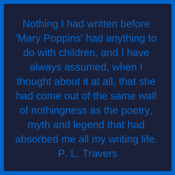 Nothing-I-had-written-before-Mary-Poppins-had-anything-to-do-with-children-and-I-have-always-assumed-when-I-thought-about-it-at-all-that-she-had-come-out-of-the-same-wall-of-nothing