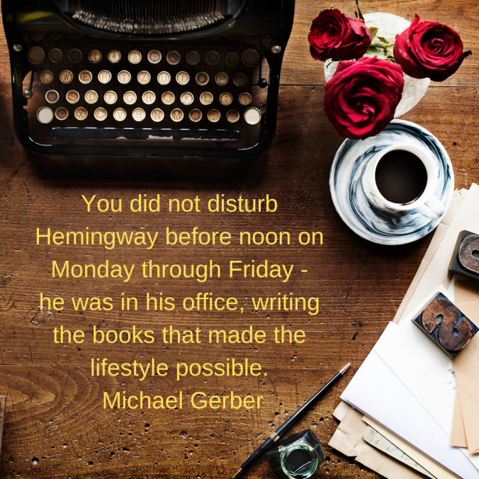 You-did-not-disturb-Hemingway-before-noon-on-Monday-through-Friday-he-was-in-his-office-writing-the-books-that-made-the-lifestyle-possible.-Michael-Gerber