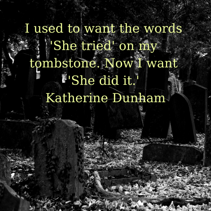 i-used-to-want-the-words-she-tried-on-my-tombstone-now-i-want-she-did-it-katherine-dunham
