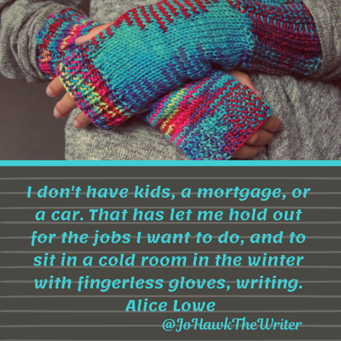 i-dont-have-kids-a-mortgage-or-a-car.-that-has-let-me-hold-out-for-the-jobs-i-want-to-do-and-to-sit-in-a-cold-room-in-the-winter-with-fingerless-gloves-writing.-alice-lowe