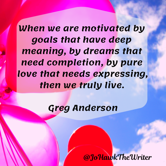 when-we-are-motivated-by-goals-that-have-deep-meaning-by-dreams-that-need-completion-by-pure-love-that-needs-expressing-then-we-truly-live.-greg-anderson