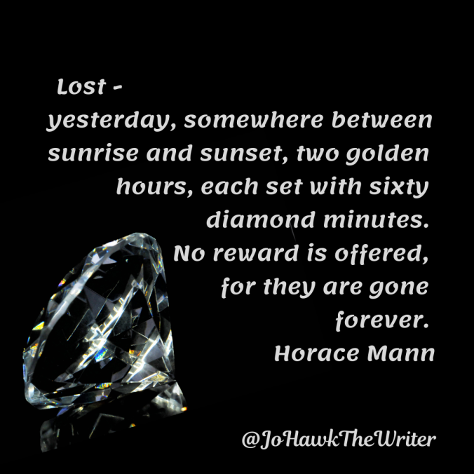 lost-yesterday-somewhere-between-sunrise-and-sunset-two-golden-hours-each-set-with-sixty-diamond-minutes.-no-reward-is-offered-for-they-are-gone-forever.-horace-mann-