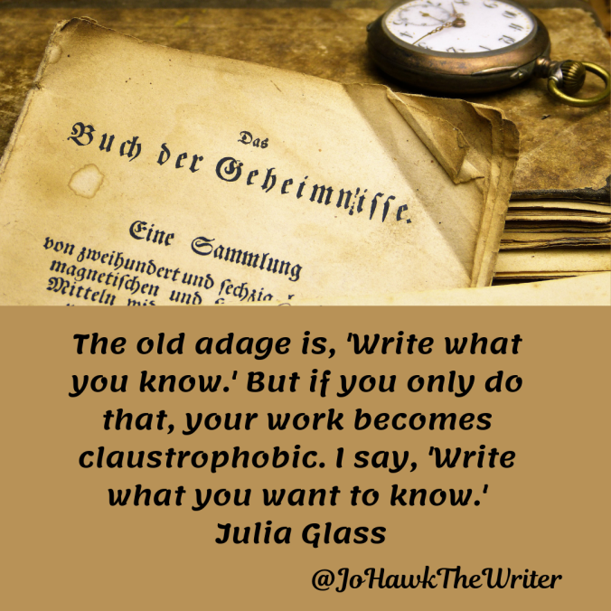 the-old-adage-is-write-what-you-know.-but-if-you-only-do-that-your-work-becomes-claustrophobic.-i-say-write-what-you-want-to-know.-julia-glass