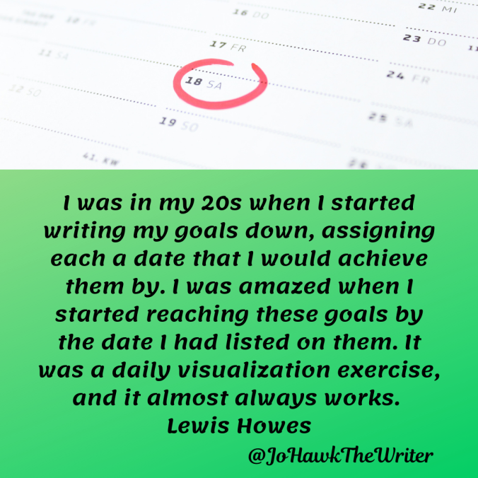 -was-in-my-20s-when-i-started-writing-my-goals-down-assigning-each-a-date-that-i-would-achieve-them-by.-i-was-amazed-when-i-started-reaching-these-goals-by-the-date-i-had-listed-on-them.