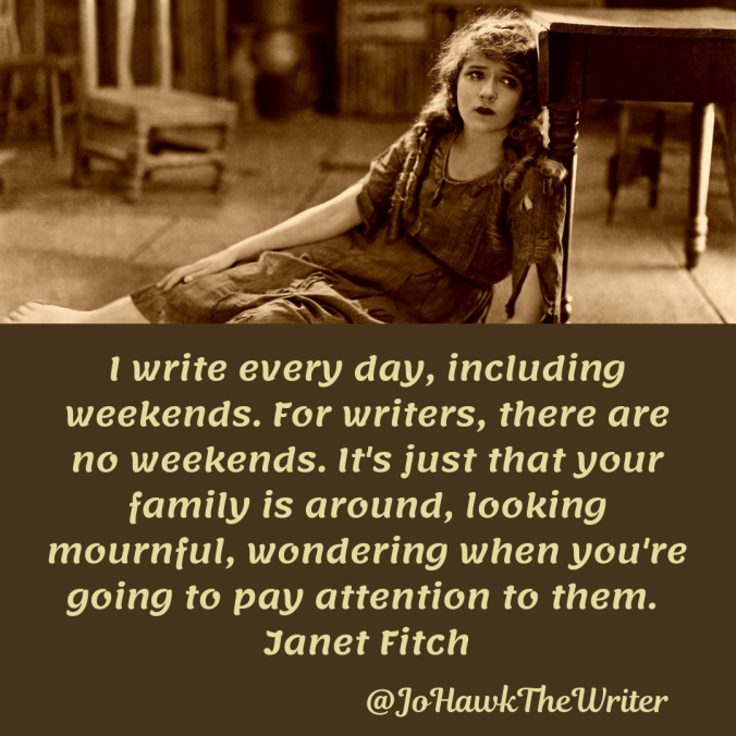 i-write-every-day-including-weekends.-for-writers-there-are-no-weekends.-its-just-that-your-family-is-around-looking-mournful-wondering-when-youre-going-to-pay-attention-to-them.-janet-