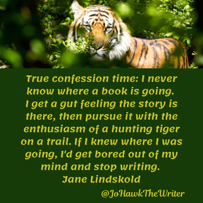 true-confession-time_-i-never-know-where-a-book-is-going.-i-get-a-gut-feeling-the-story-is-there-then-pursue-it-with-the-enthusiasm-of-a-hunting-tiger-on-a-trail.-if-i-knew-where-i-was-g