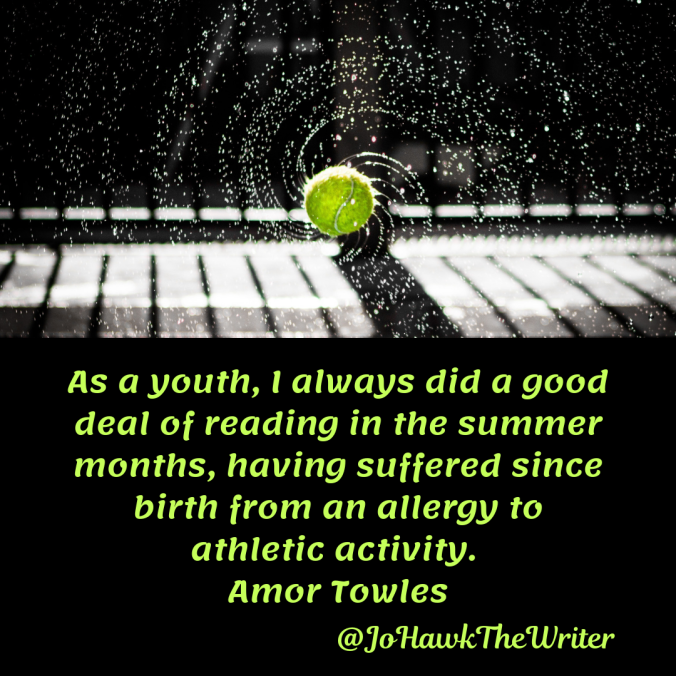 as-a-youth-i-always-did-a-good-deal-of-reading-in-the-summer-months-having-suffered-since-birth-from-an-allergy-to-athletic-activity.-amor-towles
