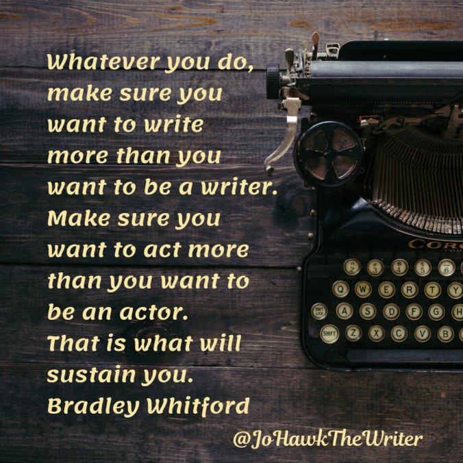 whatever-you-do-make-sure-you-want-to-write-more-than-you-want-to-be-a-writer.-make-sure-you-want-to-act-more-than-you-want-to-be-an-actor.-that-is-what-will-sustain-you.-bradley-whitfo