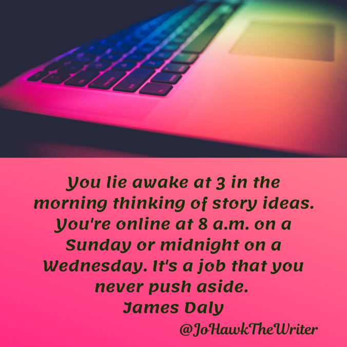 you-lie-awake-at-3-in-the-morning-thinking-of-story-ideas.-youre-online-at-8-a.m.-on-a-sunday-or-midnight-on-a-wednesday.-its-a-job-that-you-never-push-aside.-james-daly