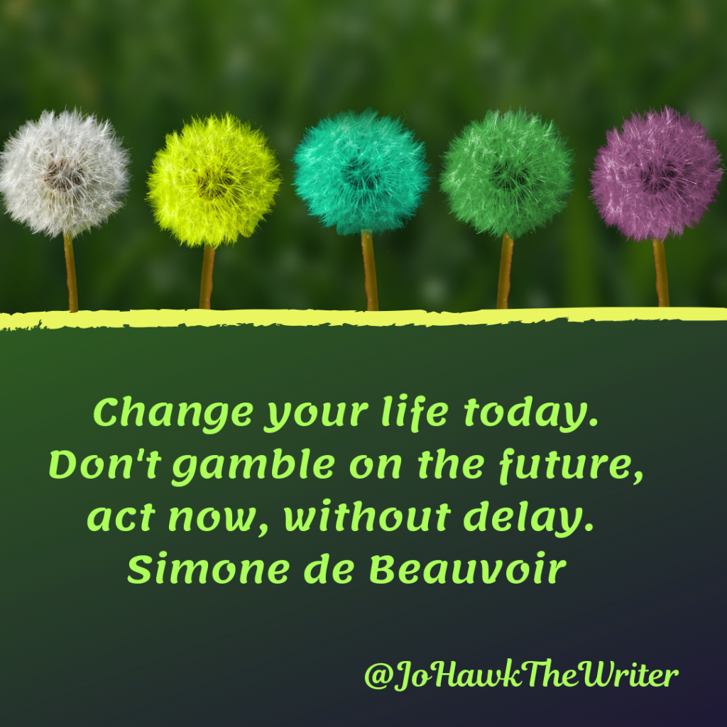 change-your-life-today.-dont-gamble-on-the-future-act-now-without-delay.-simone-de-beauvoir.
