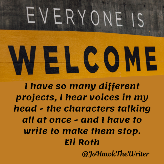 i-have-so-many-different-projects-i-hear-voices-in-my-head-the-characters-talking-all-at-once-and-i-have-to-write-to-make-them-stop.-eli-rothd