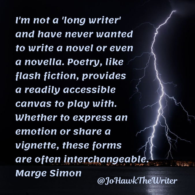 im-not-a-long-writer-and-have-never-wanted-to-write-a-novel-or-even-a-novella.-poetry-like-flash-fiction-provides-a-readily-accessible-canvas-to-play-with.-whether-to-express-an-emotion-