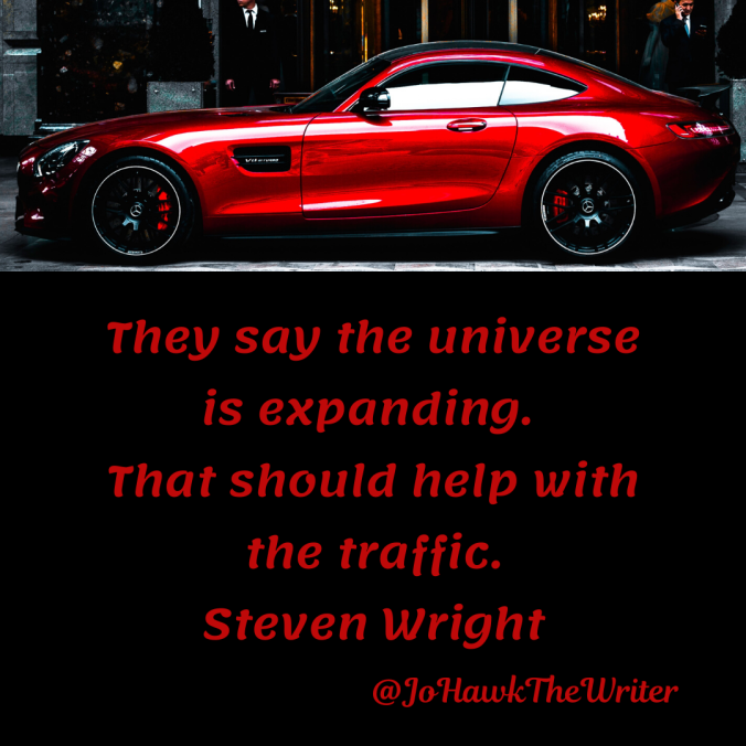 they-say-the-universe-is-expanding.-that-should-help-with-the-traffic.-steven-wright