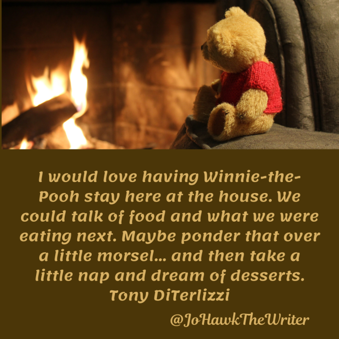 i-would-love-having-winnie-the-pooh-stay-here-at-the-house.-we-could-talk-of-food-and-what-we-were-eating-next.-maybe-ponder-that-over-a-little-morsel...-and-then-take-a-little-nap-and-d