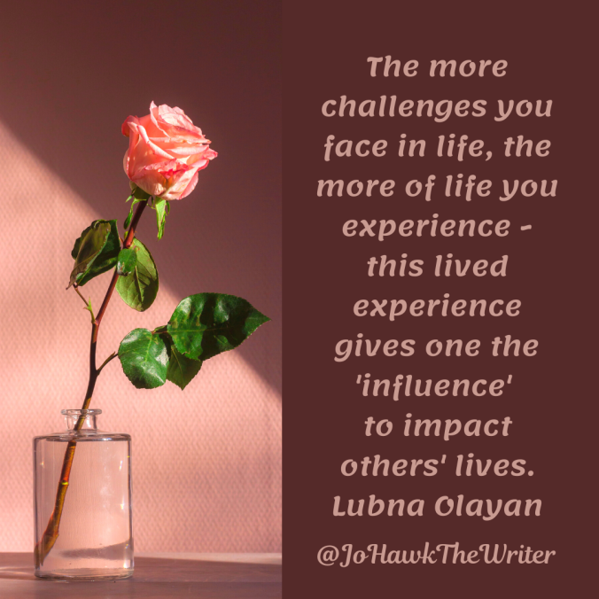 the-more-challenges-you-face-in-life-the-more-of-life-you-experience-this-lived-experience-gives-one-the-influence-to-impact-others-lives.lubna-olayan