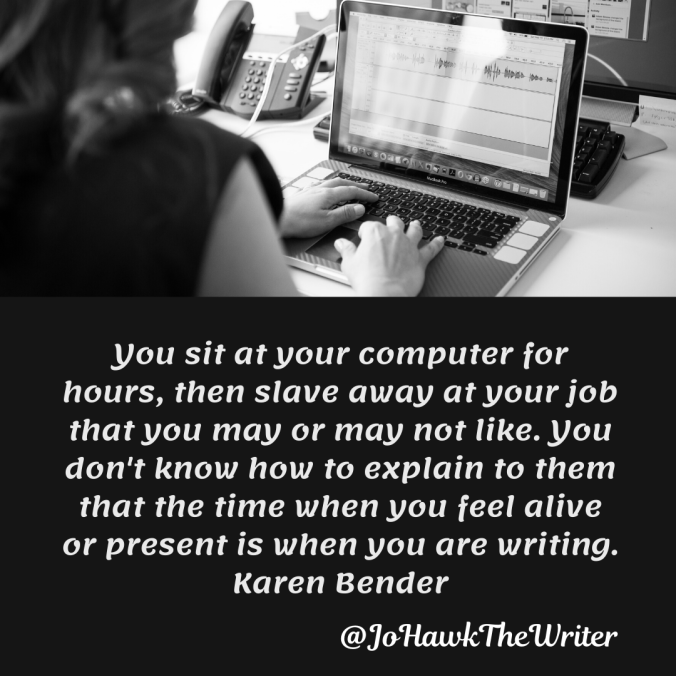 you-sit-at-your-computer-for-hours-then-slave-away-at-your-job-that-you-may-or-may-not-like.-you-dont-know-how-to-explain-to-them-that-the-time-when-you-feel-alive-or-present-is-when-you