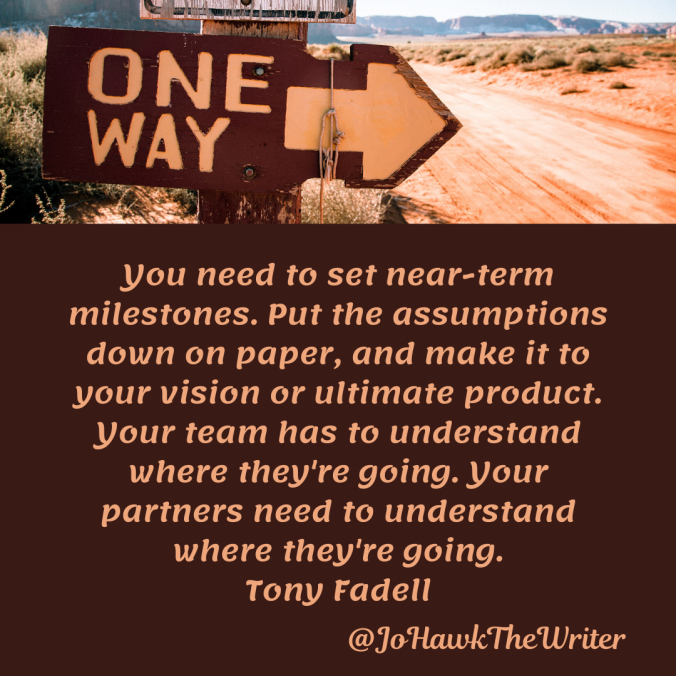 you-need-to-set-near-term-milestones.-put-the-assumptions-down-on-paper-and-make-it-to-your-vision-or-ultimate-product.-your-team-has-to-understand-where-theyre-going.-your-partners-need.