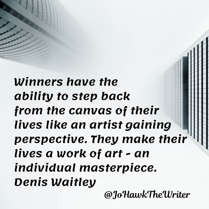 winners-have-the-ability-to-step-back-from-the-canvas-of-their-lives-like-an-artist-gaining-perspective.-they-make-their-lives-a-work-of-art-an-individual-masterpiece.-denis-waitley