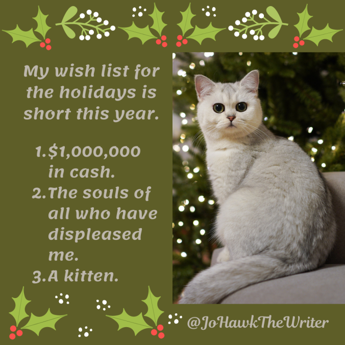 my-wish-list-for-the-holidays-is-short-this-year.-1.-1000000-in-cash.-2.-the-souls-of-all-who-have-have-displeased-me.-3.-a-kitten