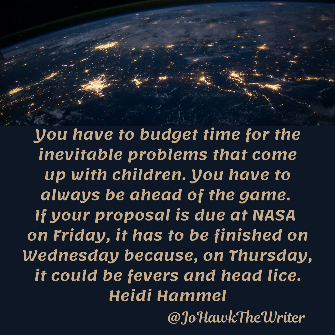 you-have-to-budget-time-for-the-inevitable-problems-that-come-up-with-children.-you-have-to-always-be-ahead-of-the-game.-if-your-proposal-is-due-at-nasa-on-friday-it-has-to-be-finished-o