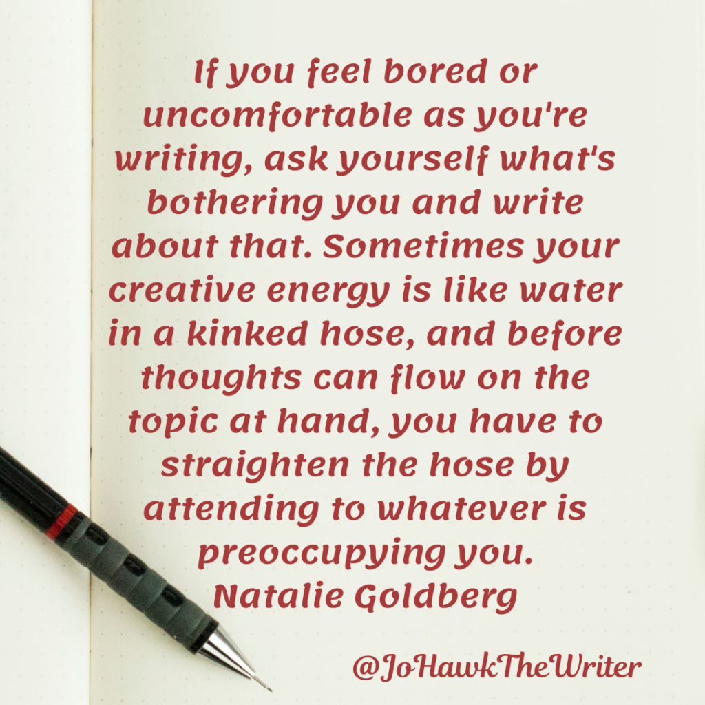 If you feel bored or uncomfortable as you're writing, ask yourself what's bothering you and write about that. Sometimes your creative energy is like water in a kinked hose, and before thoughts can flow on the topic